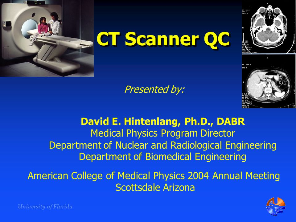 University of Florida CT Scanner QC David E. Hintenlang, Ph.D., DABR Medical Physics Program Director Department of Nuclear and Radiological Engineeri