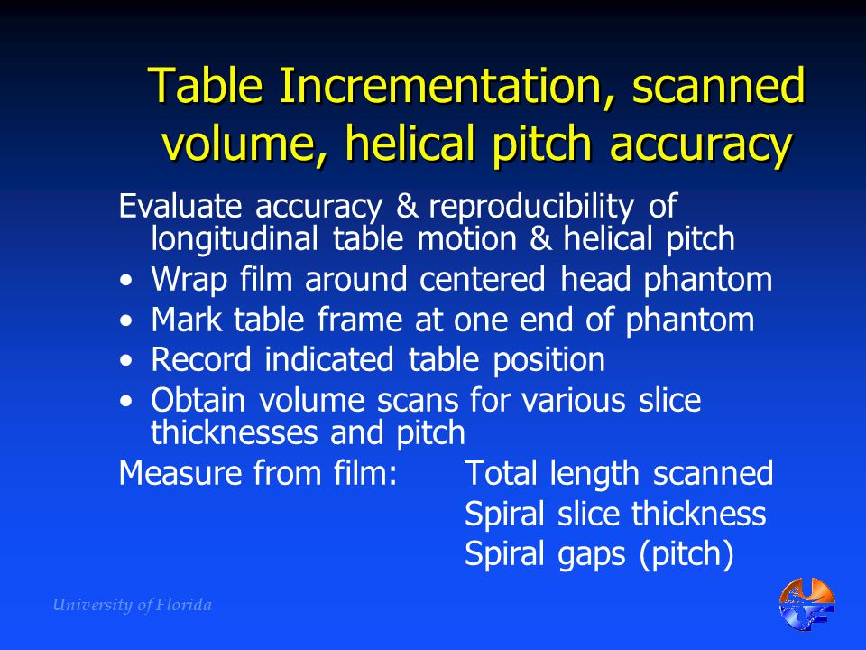 University of Florida Table Incrementation, scanned volume, helical pitch accuracy Evaluate accuracy & reproducibility of longitudinal table motion &