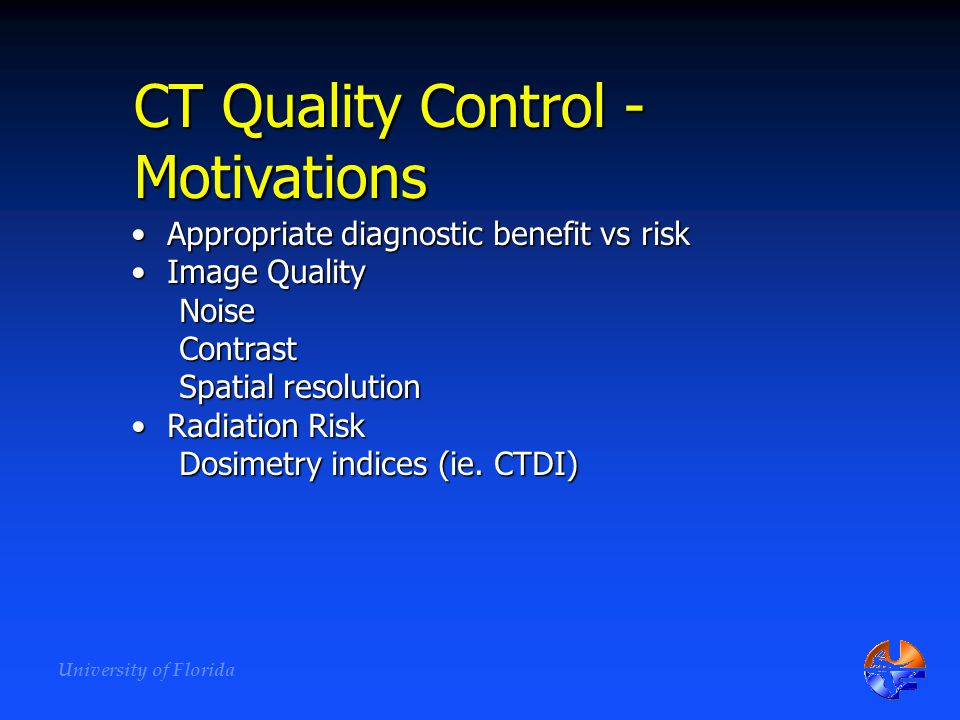 University of Florida CT Quality Control - Motivations Appropriate diagnostic benefit vs riskAppropriate diagnostic benefit vs risk Image QualityImage