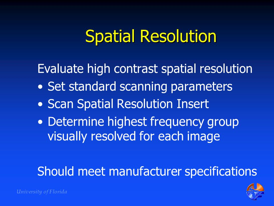 University of Florida Spatial Resolution Evaluate high contrast spatial resolution Set standard scanning parameters Scan Spatial Resolution Insert Det