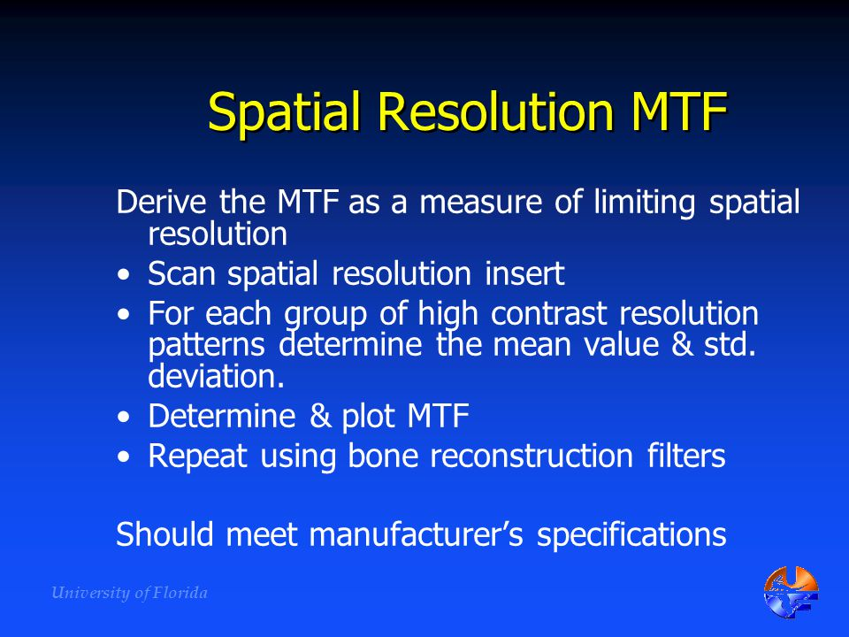 University of Florida Spatial Resolution MTF Derive the MTF as a measure of limiting spatial resolution Scan spatial resolution insert For each group
