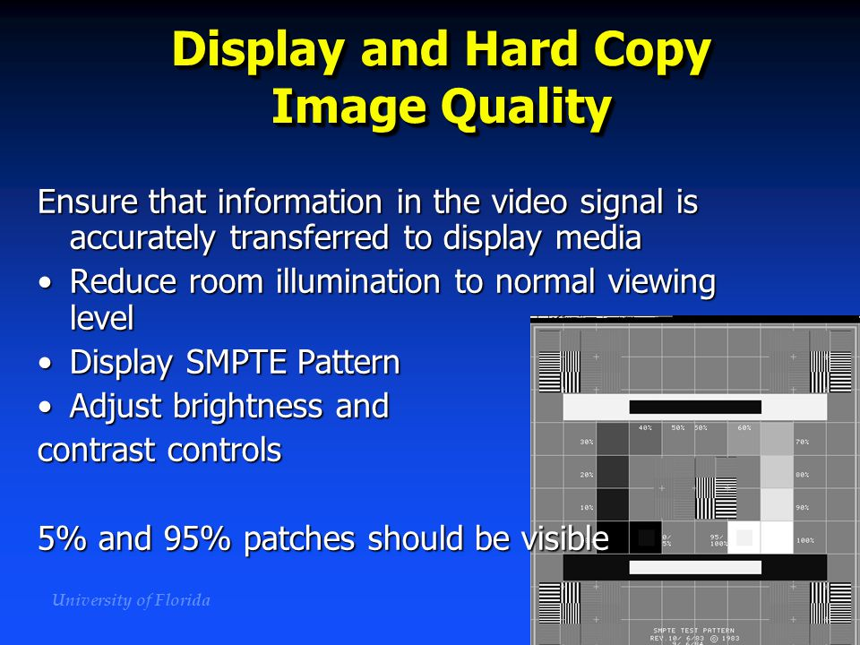 University of Florida Display and Hard Copy Image Quality Ensure that information in the video signal is accurately transferred to display media Reduc
