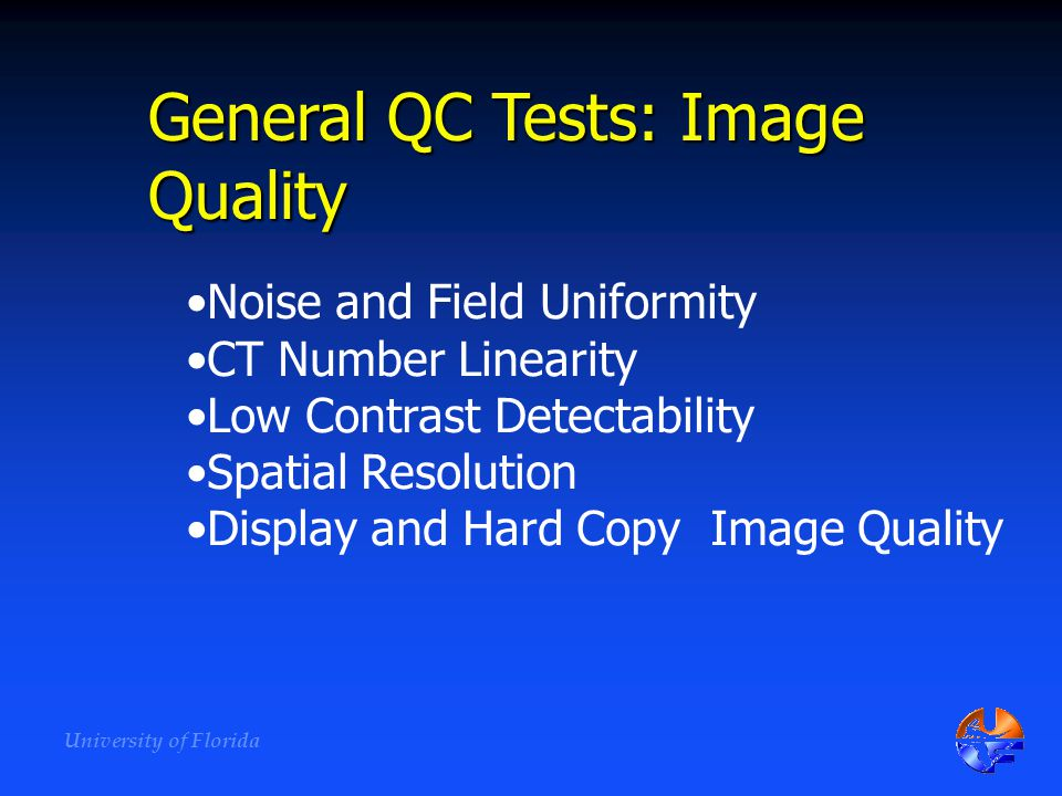 University of Florida General QC Tests: Image Quality Noise and Field Uniformity CT Number Linearity Low Contrast Detectability Spatial Resolution Dis