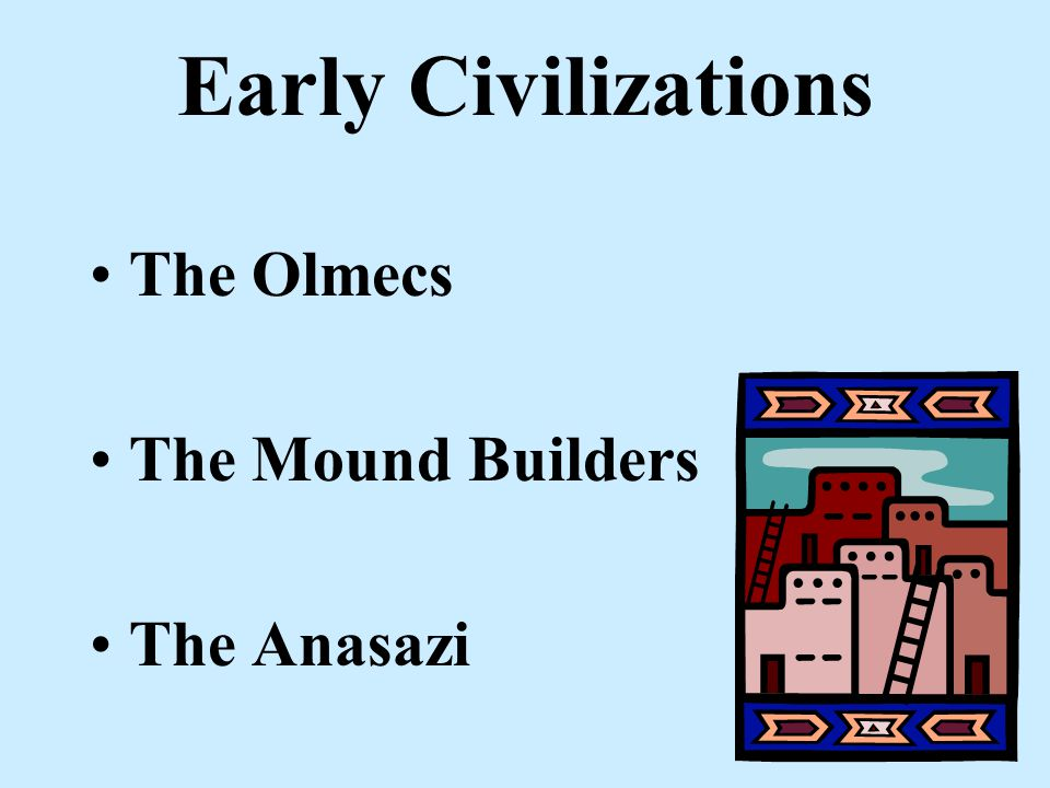 Early Civilizations The Olmecs The Mound Builders The Anasazi