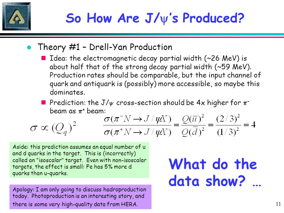 11 So How Are J/  's Produced? l Theory #1 – Drell-Yan Production nIdea: the electromagnetic decay partial width (~26 MeV) is about half that of the