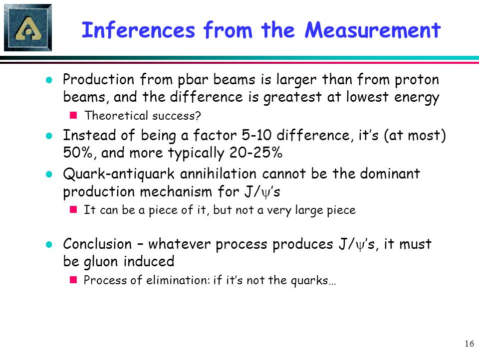 16 Inferences from the Measurement l Production from pbar beams is larger than from proton beams, and the difference is greatest at lowest energy nThe