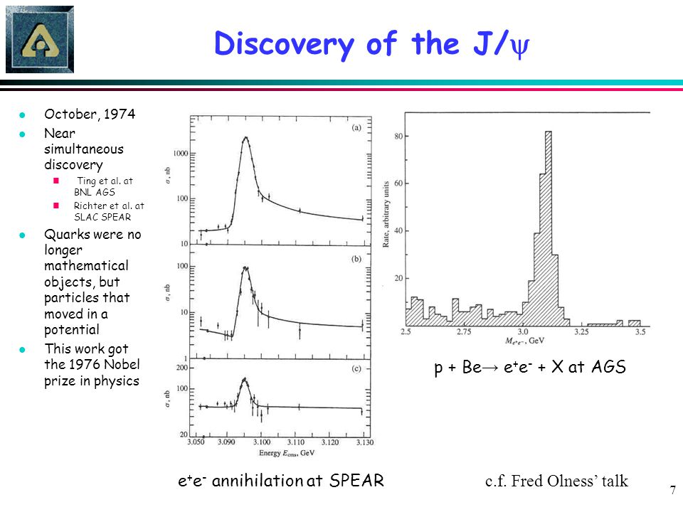 7 Discovery of the J/  e + e - annihilation at SPEAR p + Be → e + e - + X at AGS l October, 1974 l Near simultaneous discovery n Ting et al. at BNL A