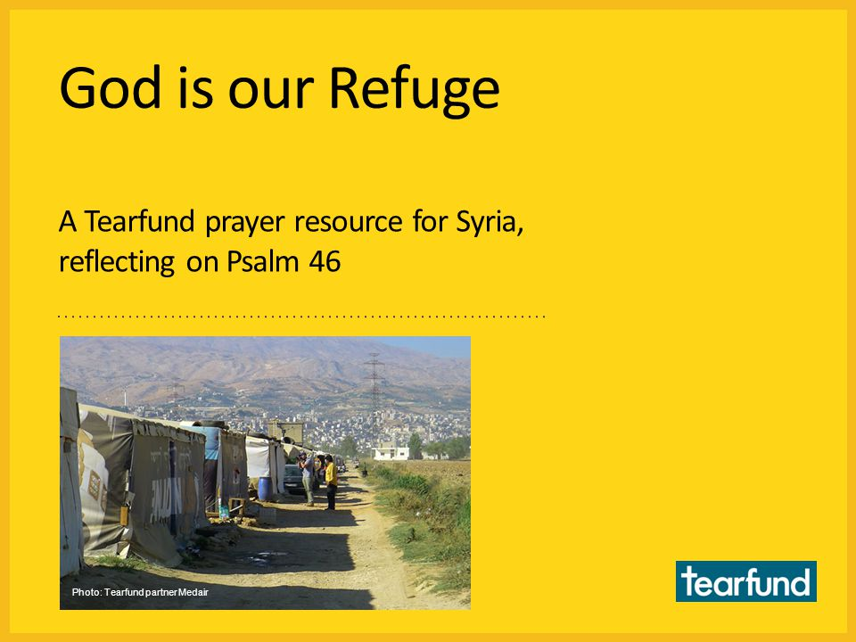 God is our Refuge A Tearfund prayer resource for Syria, reflecting on Psalm 46 Photo: Tearfund partner Medair