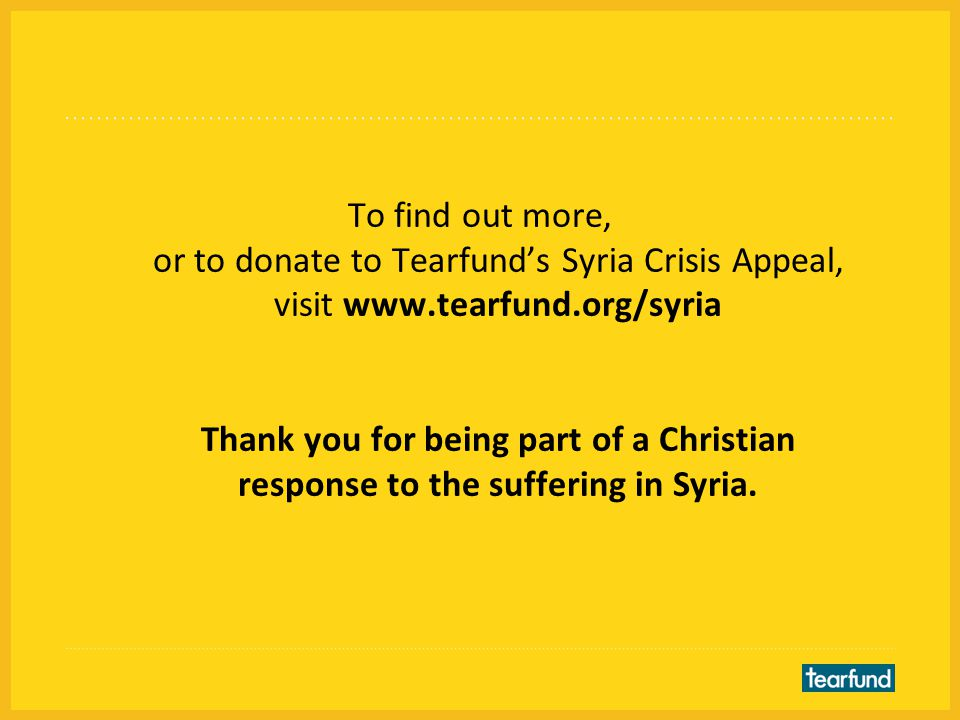To find out more, or to donate to Tearfund's Syria Crisis Appeal, visit www.tearfund.org/syria Thank you for being part of a Christian response to the suffering in Syria.