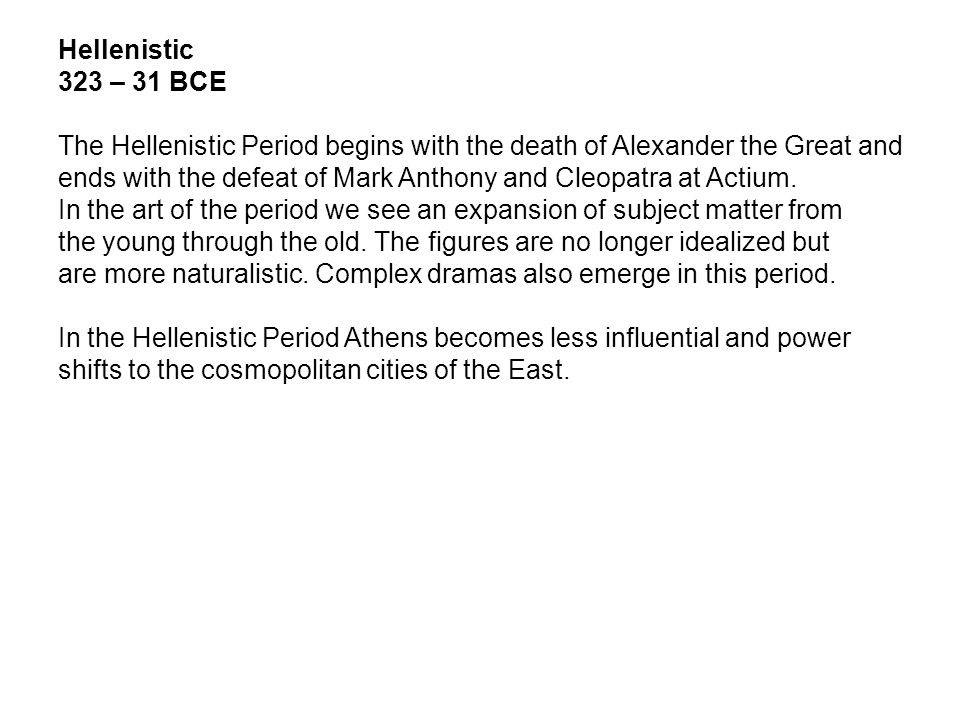 Hellenistic 323 – 31 BCE The Hellenistic Period begins with the death of Alexander the Great and ends with the defeat of Mark Anthony and Cleopatra at