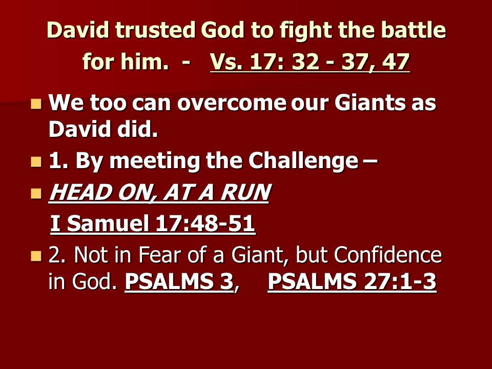 David trusted God to fight the battle for him. - Vs. 17: 32 - 37, 47 We too can overcome our Giants as David did. We too can overcome our Giants as Da