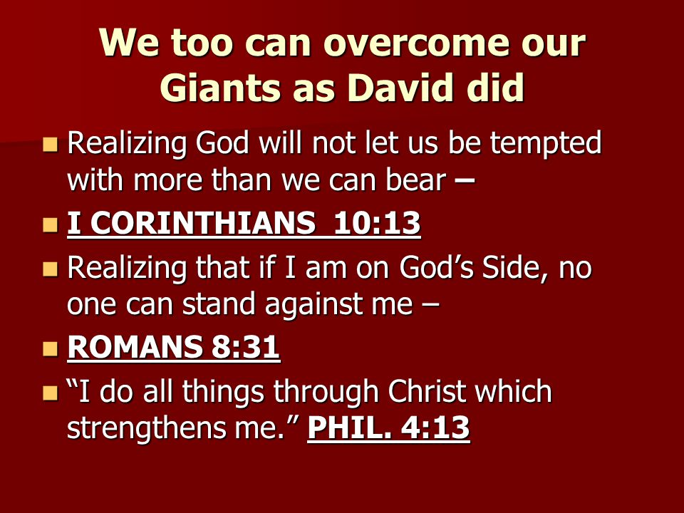We too can overcome our Giants as David did Realizing God will not let us be tempted with more than we can bear – Realizing God will not let us be tem