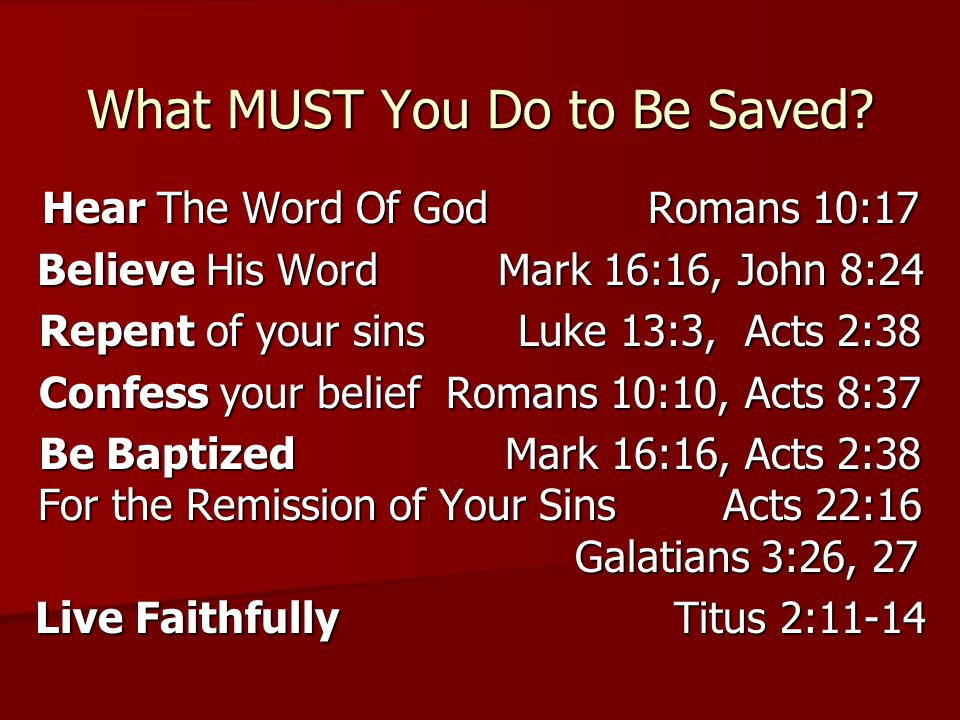 Hear The Word Of God Romans 10:17 Believe His Word Mark 16:16, John 8:24 Repent of your sins Luke 13:3, Acts 2:38 Confess your belief Romans 10:10, Acts 8:37 Be Baptized Mark 16:16, Acts 2:38 For the Remission of Your Sins Acts 22:16 Galatians 3:26, 27 Live Faithfully Titus 2:11-14 What MUST You Do to Be Saved?