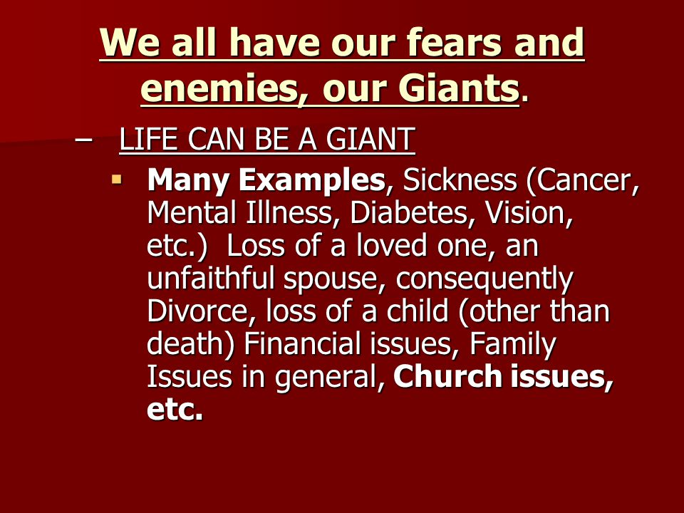 We all have our fears and enemies, our Giants. We all have our fears and enemies, our Giants. –LIFE CAN BE A GIANT  Many Examples, Sickness (Cancer,