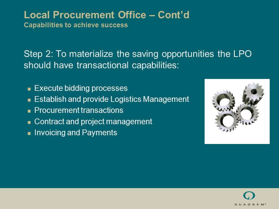 Local Procurement Office – Cont'd Capabilities to achieve success Step 2: To materialize the saving opportunities the LPO should have transactional capabilities: Execute bidding processes Establish and provide Logistics Management Procurement transactions Contract and project management Invoicing and Payments