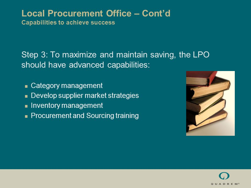 Local Procurement Office – Cont'd Capabilities to achieve success Step 3: To maximize and maintain saving, the LPO should have advanced capabilities: Category management Develop supplier market strategies Inventory management Procurement and Sourcing training
