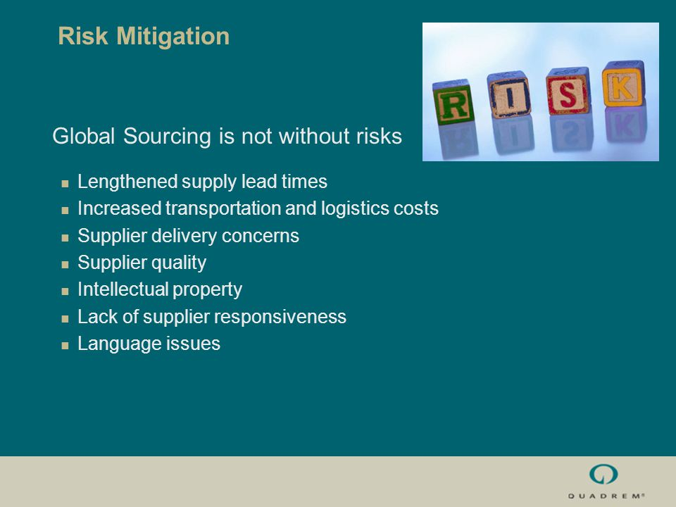 Risk Mitigation Global Sourcing is not without risks Lengthened supply lead times Increased transportation and logistics costs Supplier delivery concerns Supplier quality Intellectual property Lack of supplier responsiveness Language issues