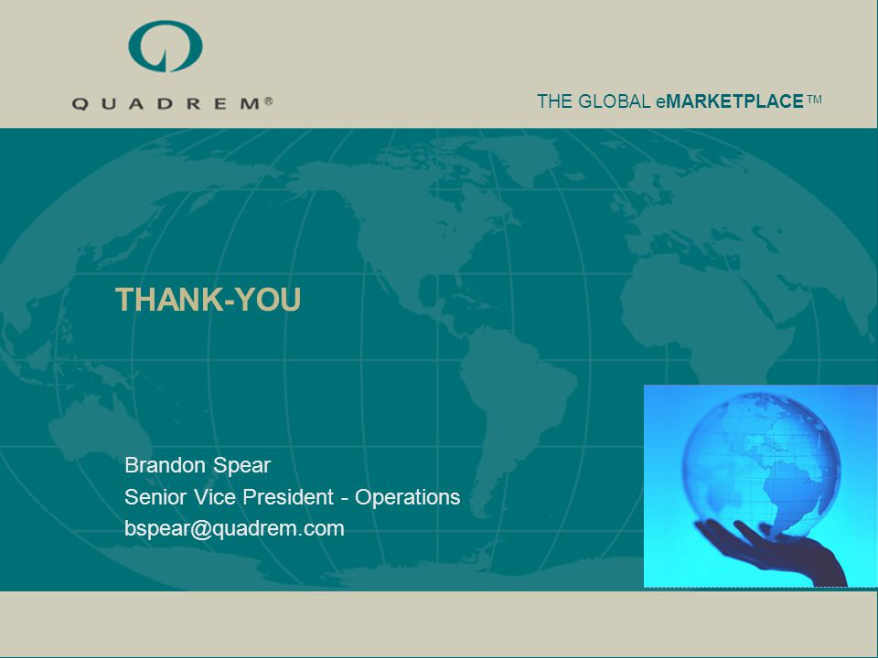 THE GLOBAL eMARKETPLACE TM THANK-YOU Brandon Spear Senior Vice President - Operations bspear@quadrem.com