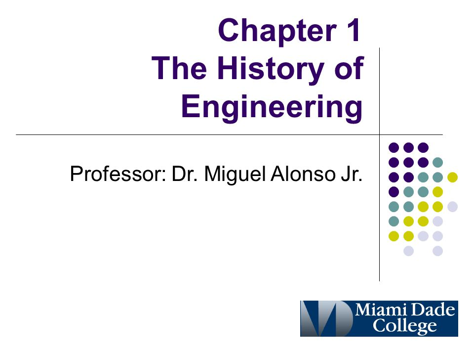 Chapter 1 The History of Engineering Professor: Dr. Miguel Alonso Jr.