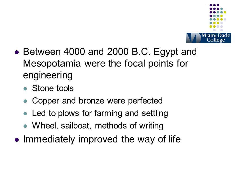 Between 4000 and 2000 B.C. Egypt and Mesopotamia were the focal points for engineering Stone tools Copper and bronze were perfected Led to plows for f