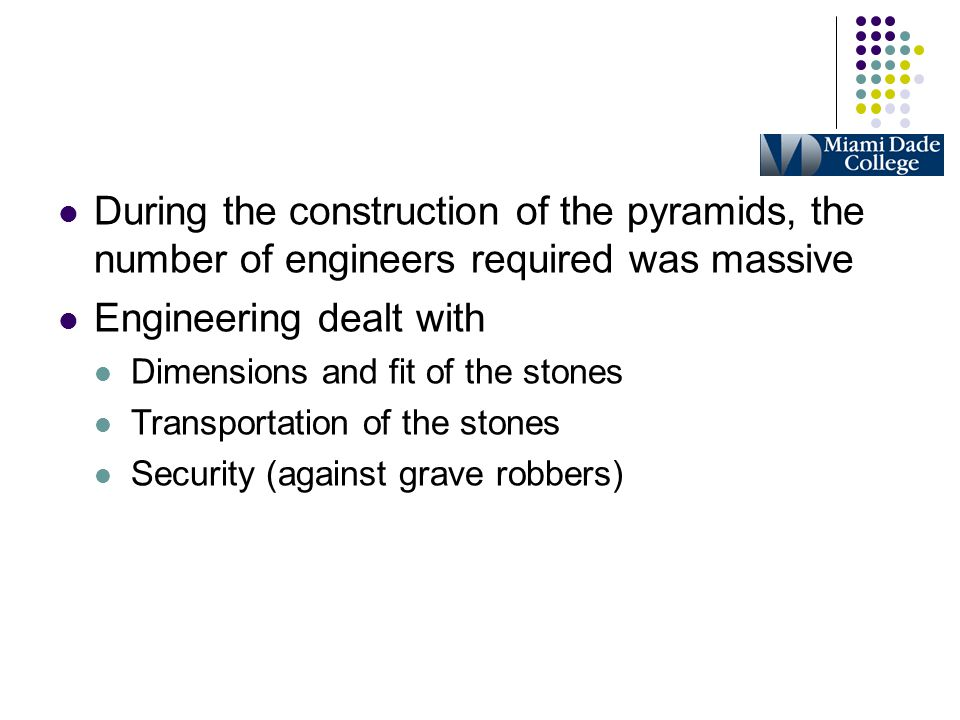 During the construction of the pyramids, the number of engineers required was massive Engineering dealt with Dimensions and fit of the stones Transpor