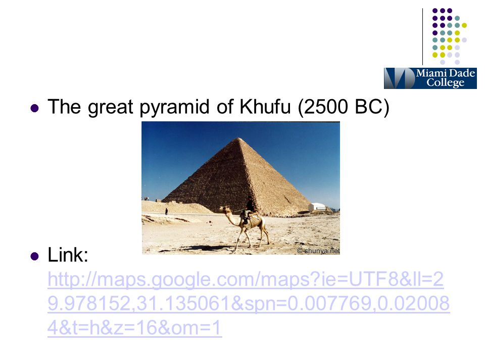 The great pyramid of Khufu (2500 BC)‏ Link: http://maps.google.com/maps?ie=UTF8&ll=2 9.978152,31.135061&spn=0.007769,0.02008 4&t=h&z=16&om=1 http://ma