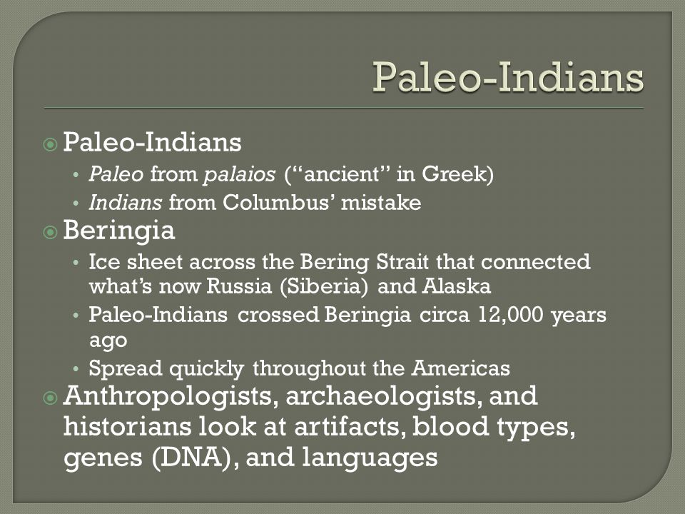 " Paleo-Indians Paleo from palaios (""ancient"" in Greek) Indians from Columbus' mistake  Beringia Ice sheet across the Bering Strait that connected wh"