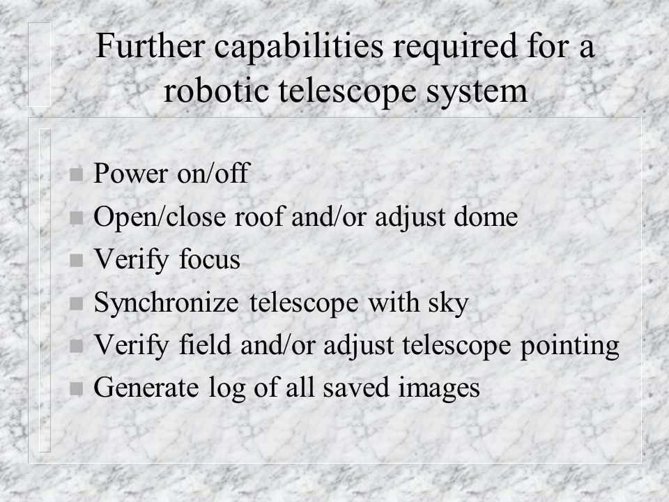 Proposed categories for robotic telescopes n Manual Telescope (MT) n Computer Controlled Telescope (CT) n Robotic Telescope (RT) – manual mode (RT-M) – remote accessibility (RT-R) – real time interactivity (RT-I) – autonomous (RT-A)