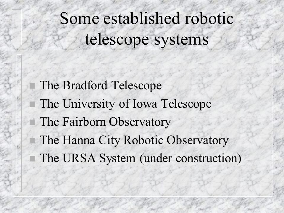 Possible resources for building robotic telescopes n Software Bisque n Comsoft (PC-TCS) n DC-3 Dreams (Astronomer's Control Program) n ASCOM n ATIS n Jeff Medkiff's robotic astronomy site n RTML n The Robotic Telescope Resource Site at SSUO n this conference