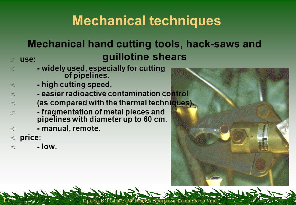 17 Проект BG/04/B/F/PP-166005, Програма Leonardo da Vinci Mechanical techniques Mechanical hand cutting tools, hack-saws and guillotine shears  use:  - widely used, especially for cutting of pipelines.
