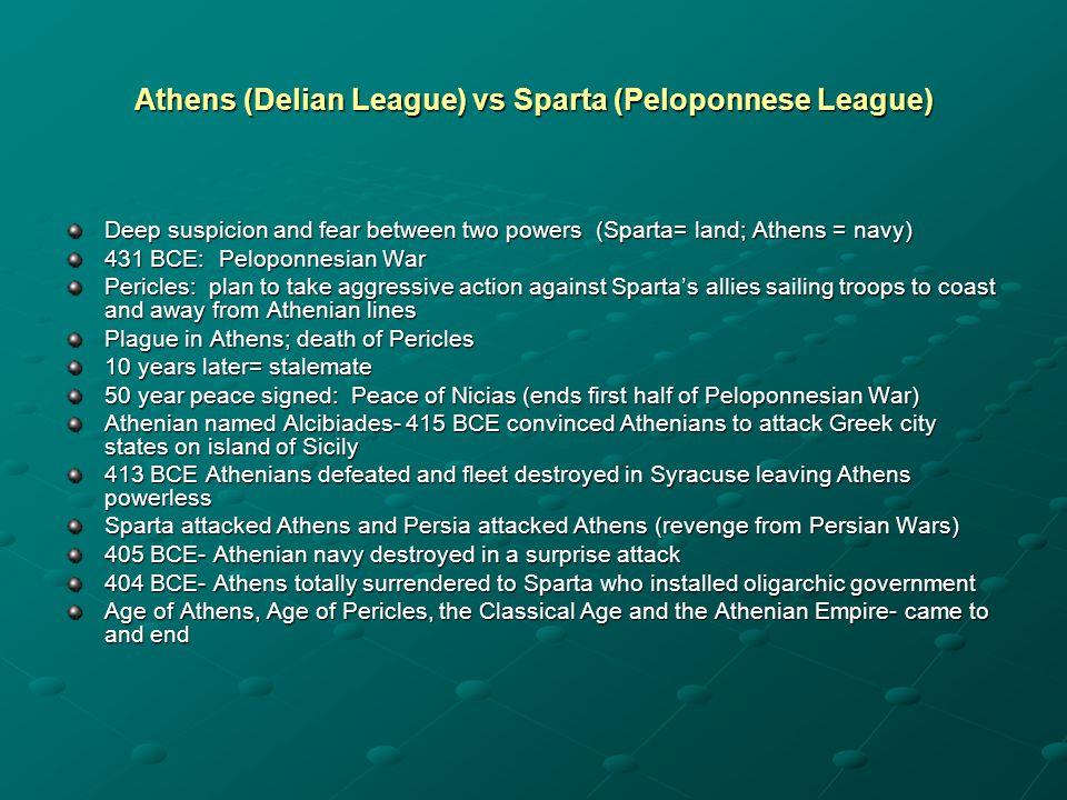 Athens (Delian League) vs Sparta (Peloponnese League) Deep suspicion and fear between two powers (Sparta= land; Athens = navy) 431 BCE: Peloponnesian