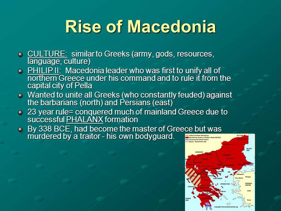 Rise of Macedonia CULTURE: similar to Greeks (army, gods, resources, language, culture) PHILIP II: Macedonia leader who was first to unify all of nort