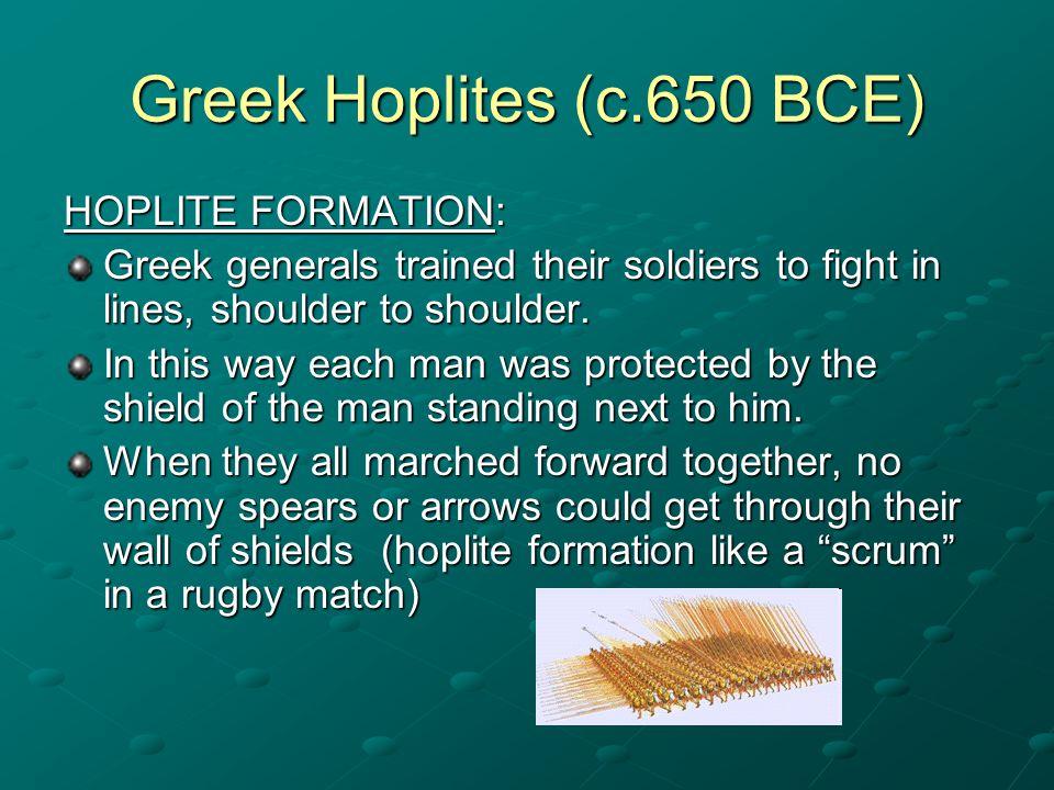 Greek Hoplites (c.650 BCE) HOPLITE FORMATION: HOPLITE FORMATION: Greek generals trained their soldiers to fight in lines, shoulder to shoulder. In thi