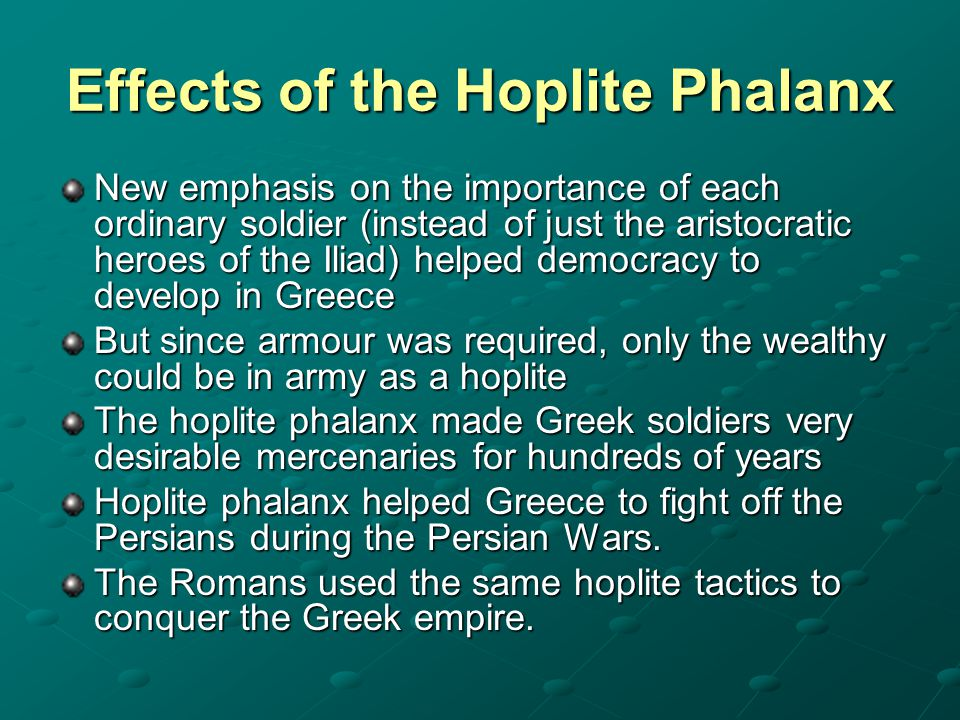Effects of the Hoplite Phalanx New emphasis on the importance of each ordinary soldier (instead of just the aristocratic heroes of the Iliad) helped d
