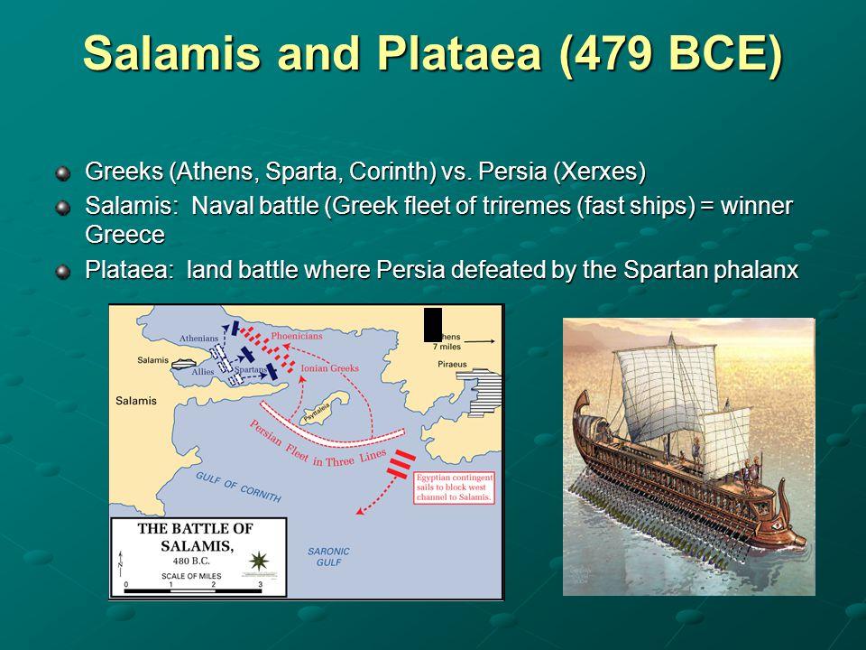 Salamis and Plataea (479 BCE) Greeks (Athens, Sparta, Corinth) vs. Persia (Xerxes) Salamis: Naval battle (Greek fleet of triremes (fast ships) = winne