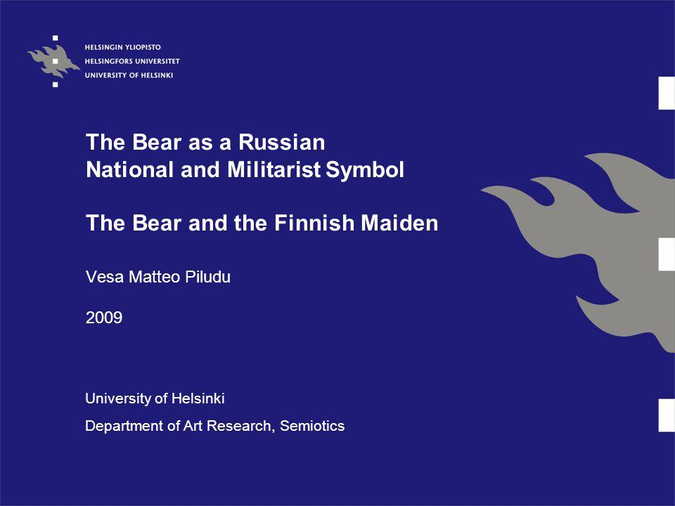 The Bear as a Russian National and Militarist Symbol The Bear and the Finnish Maiden Vesa Matteo Piludu 2009 University of Helsinki Department of Art Research, Semiotics