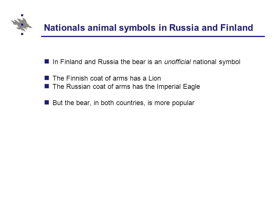 Bear: a national symbol rooted in folklore The identification between Russia and the bear is deeply rooted in the Russian folklore The identification between Finland and the bear is deeply rooted in the Finnish folklore The bear compares often in the Russian rituals and wonder tales (volshebaia skazka) The bear had a great importance in the Finnish oral poetry: In epic poems (Kalevalaic songs) In ritual songs to hunt the bear (karhunpeijaiset) In rituals to summon female power (lempi) In healing songs, as a helping-spirit of the Finnish healer (loitsut) In folk tales