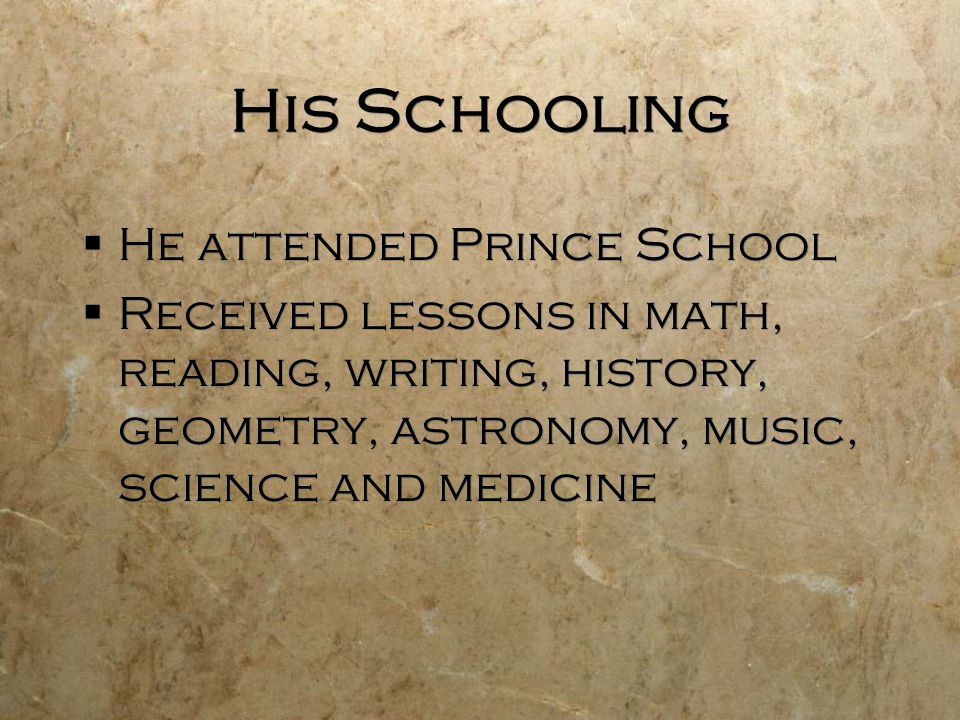 His Schooling  He attended Prince School  Received lessons in math, reading, writing, history, geometry, astronomy, music, science and medicine  He