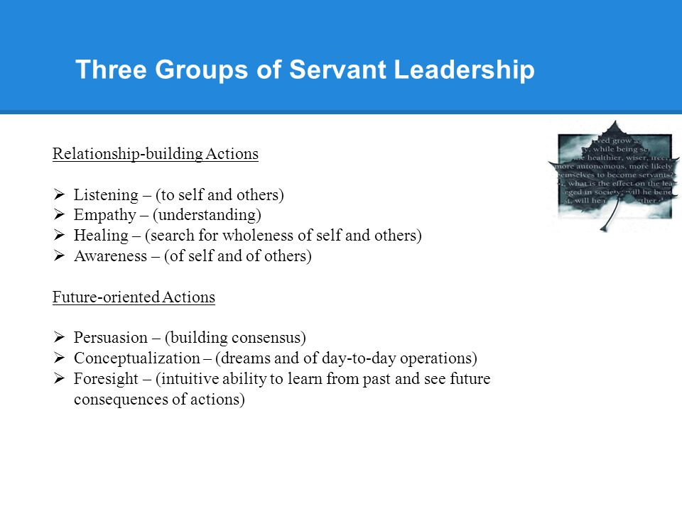 Three Groups of Servant Leadership Relationship-building Actions  Listening – (to self and others)  Empathy – (understanding)  Healing – (search for wholeness of self and others)  Awareness – (of self and of others) Future-oriented Actions  Persuasion – (building consensus)  Conceptualization – (dreams and of day-to-day operations)  Foresight – (intuitive ability to learn from past and see future consequences of actions)