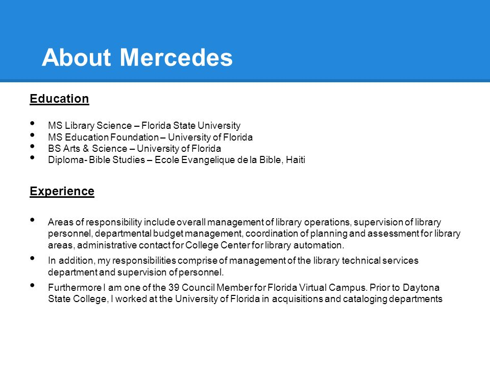 About Mercedes Education MS Library Science – Florida State University MS Education Foundation – University of Florida BS Arts & Science – University of Florida Diploma- Bible Studies – Ecole Evangelique de la Bible, Haiti Experience Areas of responsibility include overall management of library operations, supervision of library personnel, departmental budget management, coordination of planning and assessment for library areas, administrative contact for College Center for library automation.