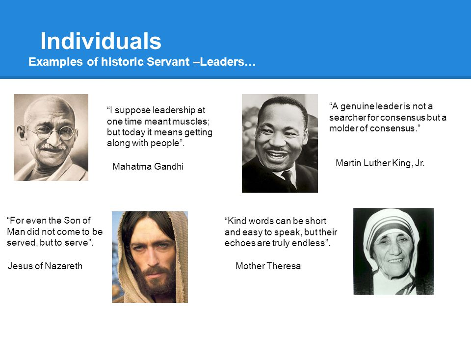 Individuals Examples of historic Servant –Leaders… Mahatma Gandhi Jesus of Nazareth Martin Luther King, Jr.