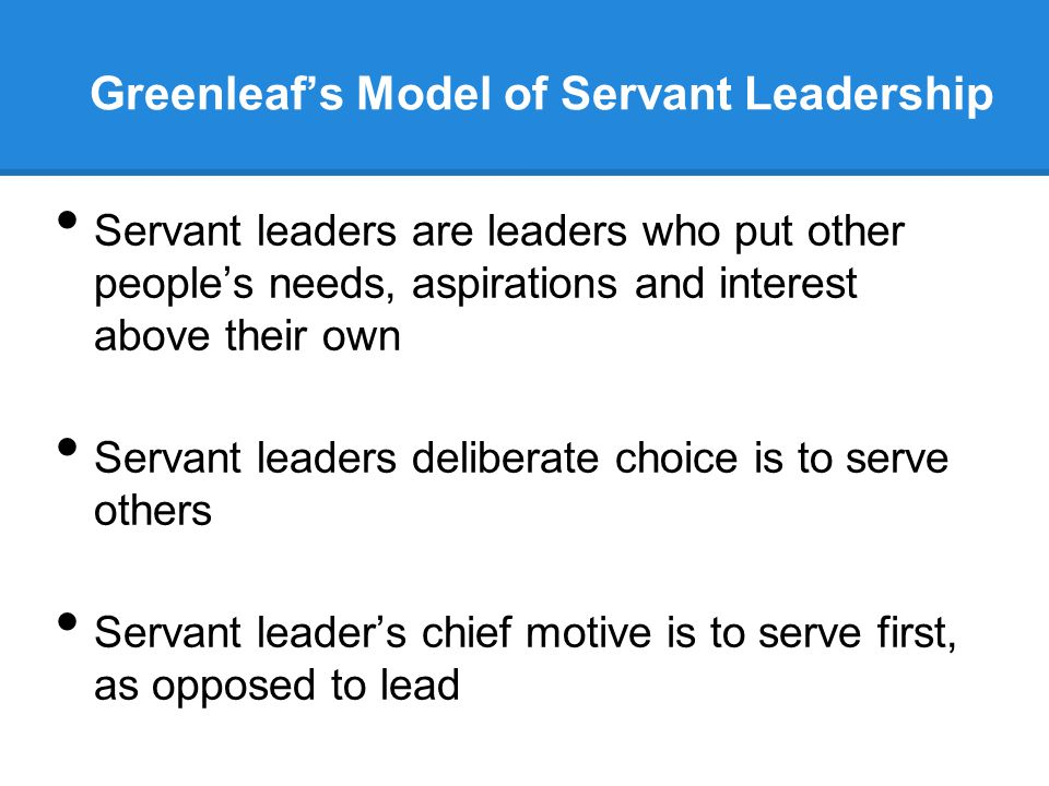 Greenleaf's Model of Servant Leadership Servant leaders are leaders who put other people's needs, aspirations and interest above their own Servant leaders deliberate choice is to serve others Servant leader's chief motive is to serve first, as opposed to lead