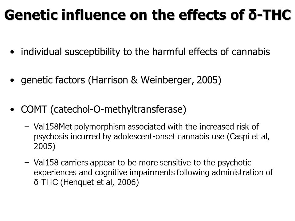 individual susceptibility to the harmful effects of cannabis genetic factors (Harrison & Weinberger, 2005) Genetic influence on the effects of δ-THC COMT (catechol-O-methyltransferase) – –Val158Met polymorphism associated with the increased risk of psychosis incurred by adolescent-onset cannabis use (Caspi et al, 2005) – –Val158 carriers appear to be more sensitive to the psychotic experiences and cognitive impairments following administration of δ-THC (Henquet et al, 2006)