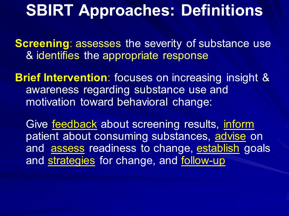 SBIRT Approaches: Definitions Screening: assesses the severity of substance use & identifies the appropriate response Brief Intervention: focuses on i