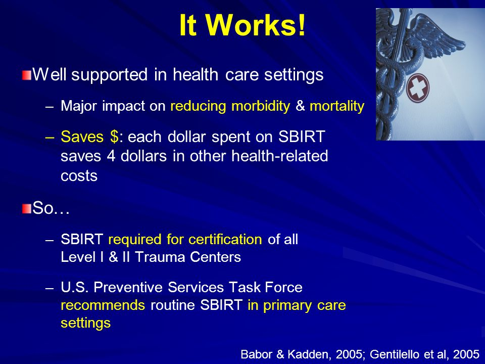 It Works! Well supported in health care settings – –Major impact on reducing morbidity & mortality – –Saves $: each dollar spent on SBIRT saves 4 doll