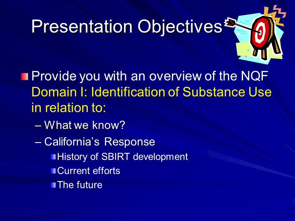 Presentation Objectives Provide you with an overview of the NQF Domain I: Identification of Substance Use in relation to: –What we know? – –California