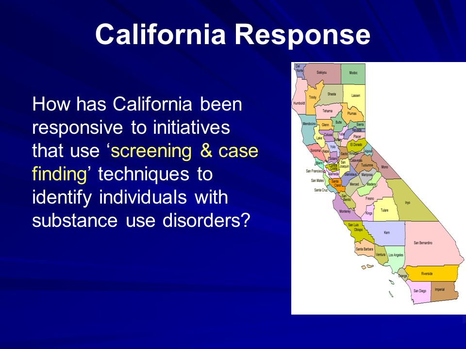 California Response How has California been responsive to initiatives that use 'screening & case finding' techniques to identify individuals with subs