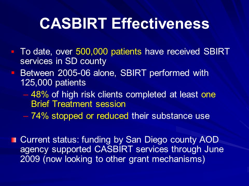 CASBIRT Effectiveness   To date, over 500,000 patients have received SBIRT services in SD county   Between 2005-06 alone, SBIRT performed with 125