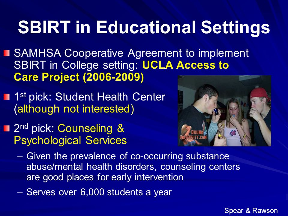 SBIRT in Educational Settings SAMHSA Cooperative Agreement to implement SBIRT in College setting: UCLA Access to Care Project (2006-2009) 1 st pick: Student Health Center (although not interested) 2 nd pick: Counseling & Psychological Services – –Given the prevalence of co-occurring substance abuse/mental health disorders, counseling centers are good places for early intervention – –Serves over 6,000 students a year Spear & Rawson