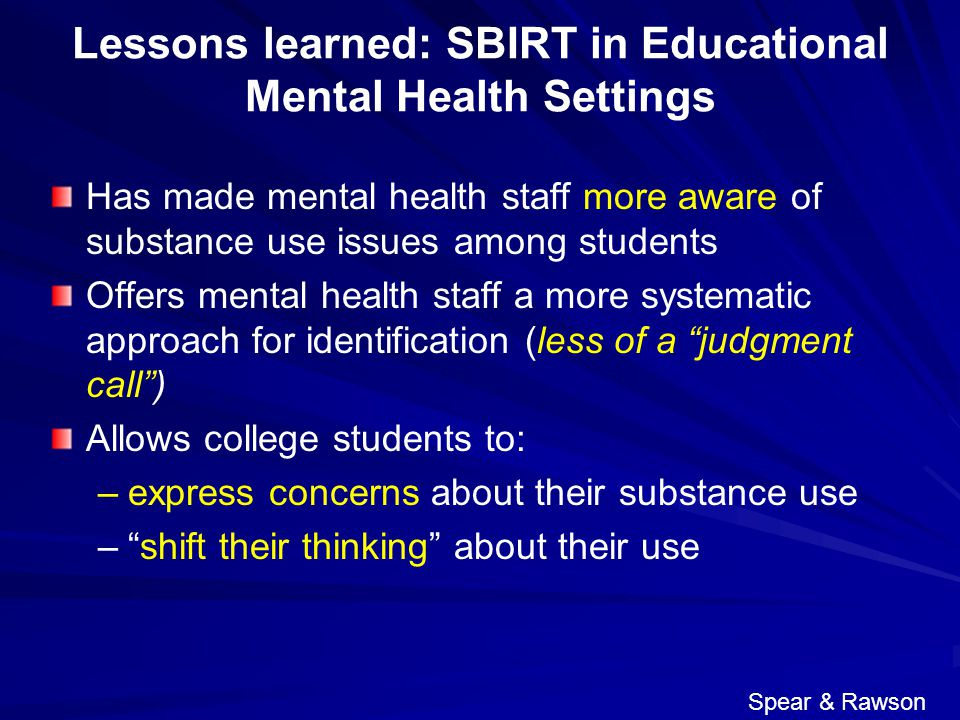 Lessons learned: SBIRT in Educational Mental Health Settings Has made mental health staff more aware of substance use issues among students Offers mental health staff a more systematic approach for identification (less of a judgment call ) Allows college students to: – –express concerns about their substance use – – shift their thinking about their use Spear & Rawson